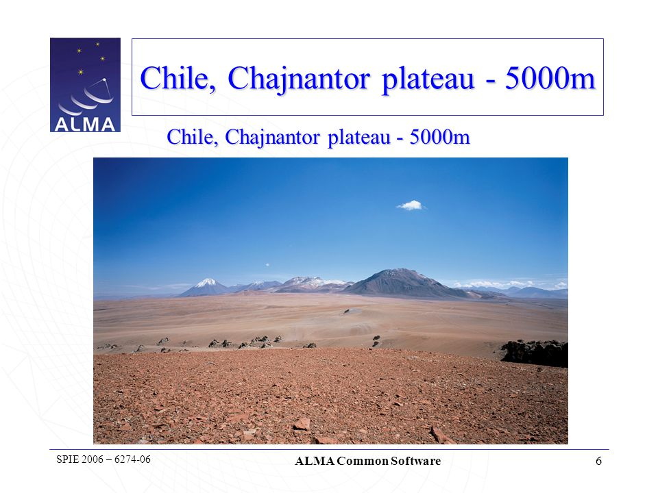 6 SPIE 2006 – 6274-06 ALMA Common Software Chile, Chajnantor plateau - 5000m