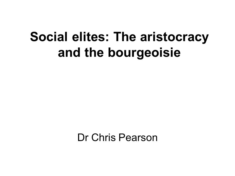 Social elites: The aristocracy and the bourgeoisie Dr Chris Pearson