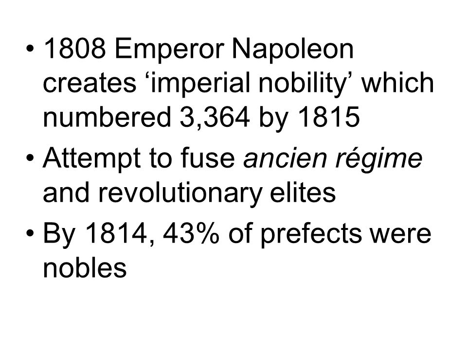 1808 Emperor Napoleon creates 'imperial nobility' which numbered 3,364 by 1815 Attempt to fuse ancien régime and revolutionary elites By 1814, 43% of prefects were nobles