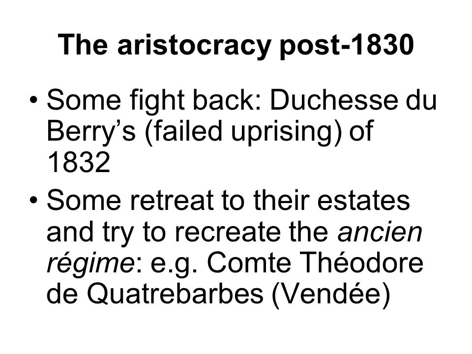 The aristocracy post-1830 Some fight back: Duchesse du Berry's (failed uprising) of 1832 Some retreat to their estates and try to recreate the ancien régime: e.g.