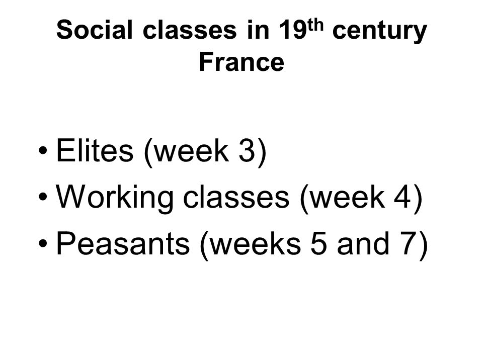 Social classes in 19 th century France Elites (week 3) Working classes (week 4) Peasants (weeks 5 and 7)