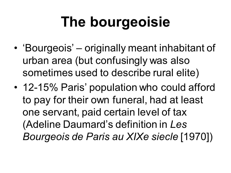 The bourgeoisie 'Bourgeois' – originally meant inhabitant of urban area (but confusingly was also sometimes used to describe rural elite) 12-15% Paris' population who could afford to pay for their own funeral, had at least one servant, paid certain level of tax (Adeline Daumard's definition in Les Bourgeois de Paris au XIXe siecle [1970])