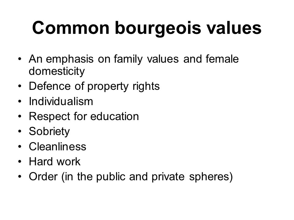 Common bourgeois values An emphasis on family values and female domesticity Defence of property rights Individualism Respect for education Sobriety Cleanliness Hard work Order (in the public and private spheres)