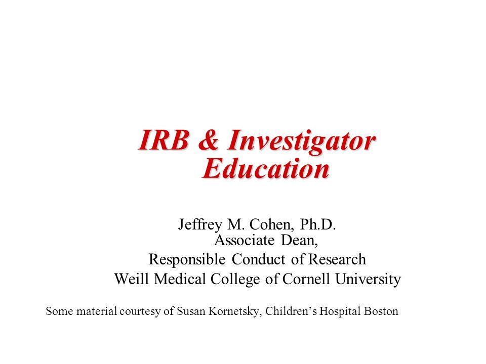 IRB & Investigator Education Jeffrey M. Cohen, Ph.D.