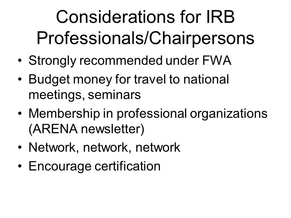 Considerations for IRB Professionals/Chairpersons Strongly recommended under FWA Budget money for travel to national meetings, seminars Membership in professional organizations (ARENA newsletter) Network, network, network Encourage certification