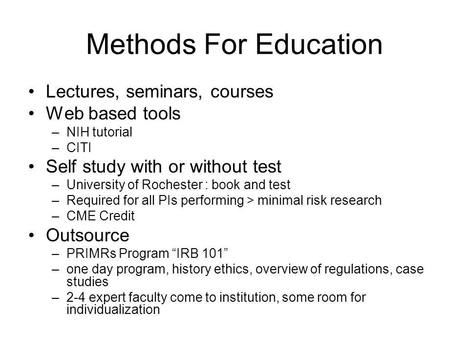 Methods For Education Lectures, seminars, courses Web based tools –NIH tutorial –CITI Self study with or without test –University of Rochester : book and test –Required for all PIs performing > minimal risk research –CME Credit Outsource –PRIMRs Program IRB 101 –one day program, history ethics, overview of regulations, case studies –2-4 expert faculty come to institution, some room for individualization