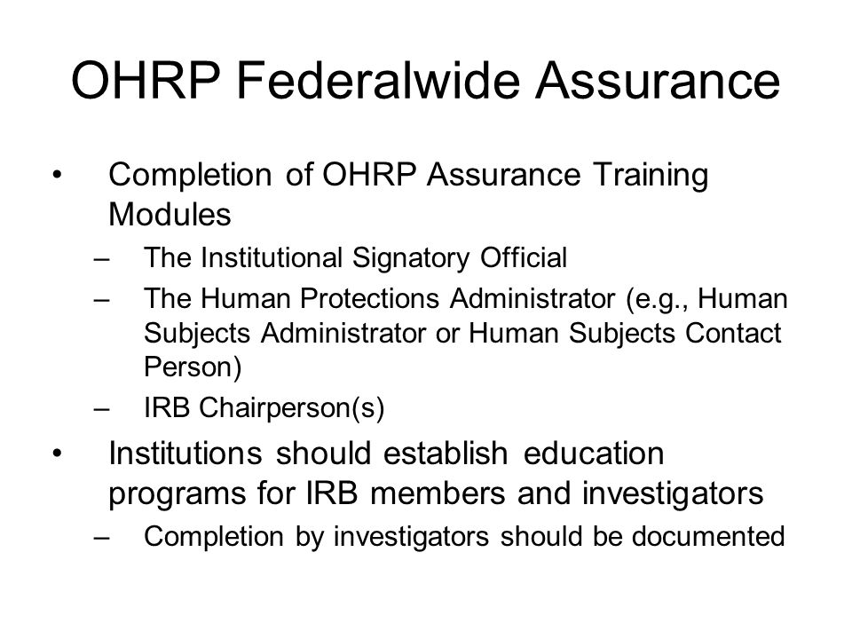 OHRP Federalwide Assurance Completion of OHRP Assurance Training Modules –The Institutional Signatory Official –The Human Protections Administrator (e.g., Human Subjects Administrator or Human Subjects Contact Person) –IRB Chairperson(s) Institutions should establish education programs for IRB members and investigators –Completion by investigators should be documented