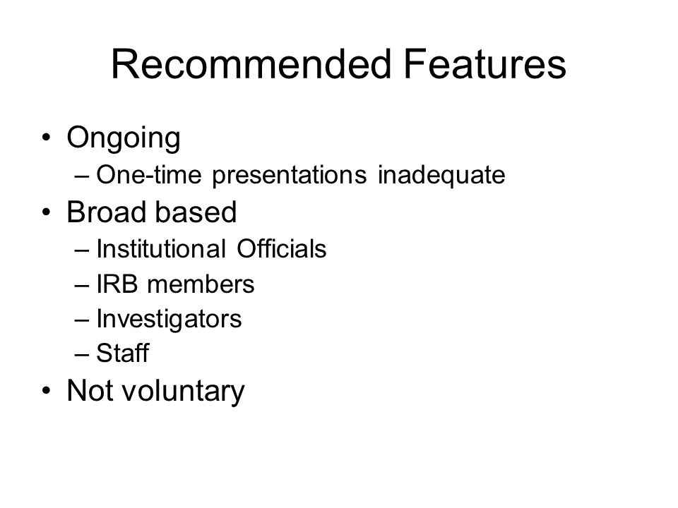 Recommended Features Ongoing –One-time presentations inadequate Broad based –Institutional Officials –IRB members –Investigators –Staff Not voluntary