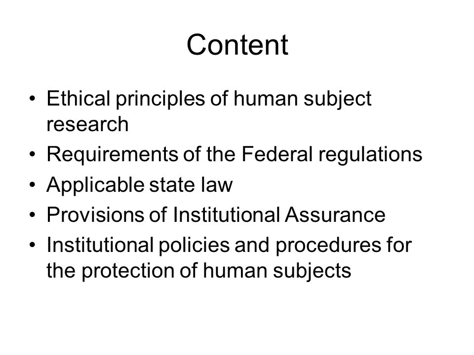 Content Ethical principles of human subject research Requirements of the Federal regulations Applicable state law Provisions of Institutional Assurance Institutional policies and procedures for the protection of human subjects