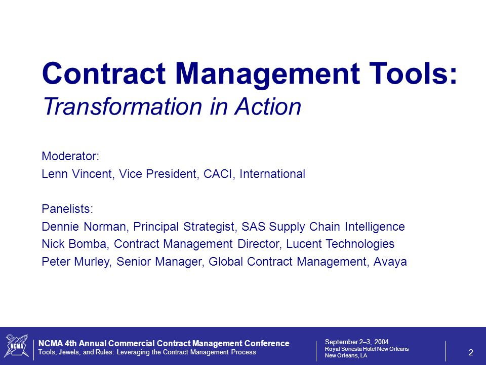 September 2–3, 2004 Royal Sonesta Hotel New Orleans New Orleans, LA NCMA 4th Annual Commercial Contract Management Conference Tools, Jewels, and Rules: Leveraging the Contract Management Process 2 Moderator: Lenn Vincent, Vice President, CACI, International Panelists: Dennie Norman, Principal Strategist, SAS Supply Chain Intelligence Nick Bomba, Contract Management Director, Lucent Technologies Peter Murley, Senior Manager, Global Contract Management, Avaya Contract Management Tools: Transformation in Action
