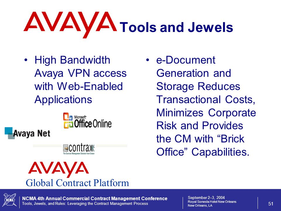 September 2–3, 2004 Royal Sonesta Hotel New Orleans New Orleans, LA NCMA 4th Annual Commercial Contract Management Conference Tools, Jewels, and Rules: Leveraging the Contract Management Process 51 Tools and Jewels High Bandwidth Avaya VPN access with Web-Enabled Applications e-Document Generation and Storage Reduces Transactional Costs, Minimizes Corporate Risk and Provides the CM with Brick Office Capabilities.