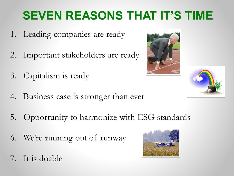 SEVEN REASONS THAT IT'S TIME 1.Leading companies are ready 2.Important stakeholders are ready 3.Capitalism is ready 4.Business case is stronger than ever 5.Opportunity to harmonize with ESG standards 6.We're running out of runway 7.It is doable