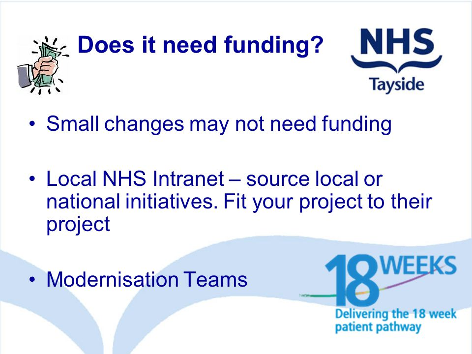 Does it need funding? Small changes may not need funding Local NHS Intranet – source local or national initiatives. Fit your project to their project