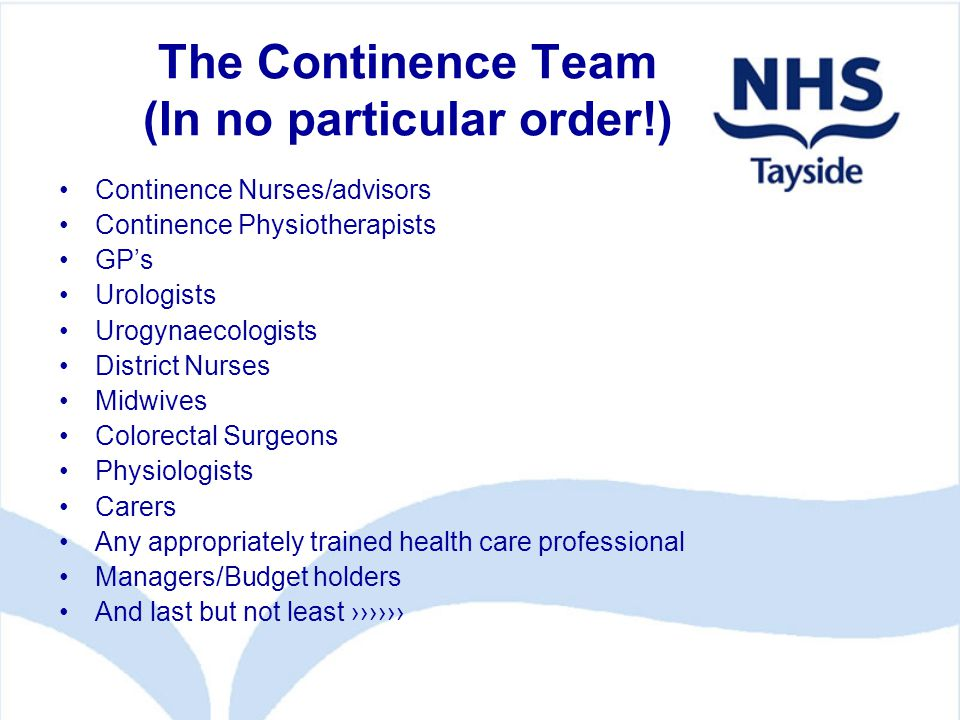 The Continence Team (In no particular order!) Continence Nurses/advisors Continence Physiotherapists GP's Urologists Urogynaecologists District Nurses