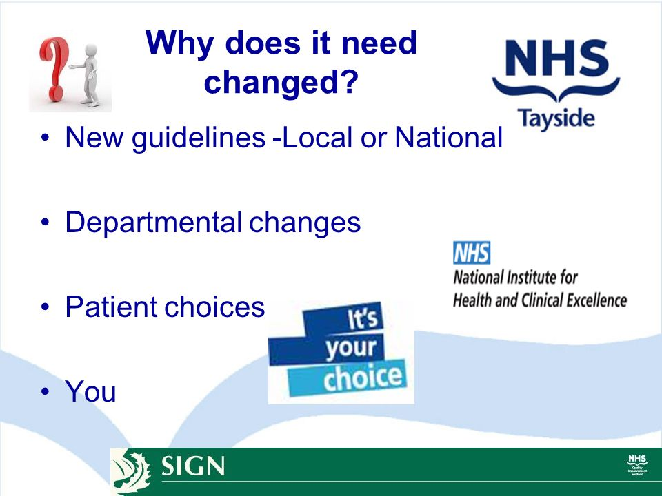 Why does it need changed? New guidelines -Local or National Departmental changes Patient choices You