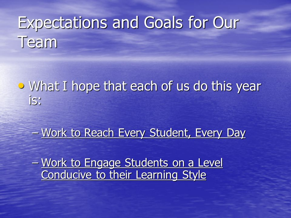 Expectations and Goals for Our Team What I hope that each of us do this year is: What I hope that each of us do this year is: –Work to Reach Every Student, Every Day –Work to Engage Students on a Level Conducive to their Learning Style