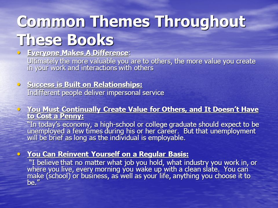 Common Themes Throughout These Books Everyone Makes A Difference: Everyone Makes A Difference: Ultimately the more valuable you are to others, the more value you create in your work and interactions with others Success is Built on Relationships: Success is Built on Relationships: Indifferent people deliver impersonal service You Must Continually Create Value for Others, and It Doesn't Have to Cost a Penny: You Must Continually Create Value for Others, and It Doesn't Have to Cost a Penny: In today's economy, a high-school or college graduate should expect to be unemployed a few times during his or her career.