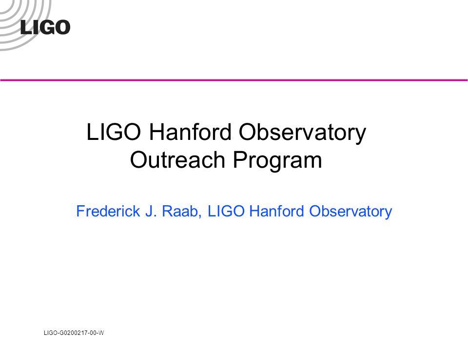 LIGO-G0200217-00-W Raab: LIGO Hanford Observatory Outreach Program2 Main Components of LHO Educational Outreach 1997-2001 Informal Education K-12 programs in collaboration with Pacific Northwest National Laboratory (PNNL) and Educational Service District (ESD) 123 in southeast Washington.