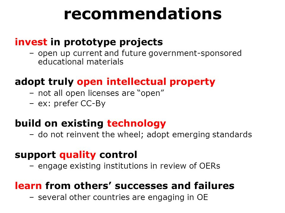 recommendations invest in prototype projects –open up current and future government-sponsored educational materials adopt truly open intellectual property –not all open licenses are open –ex: prefer CC-By build on existing technology –do not reinvent the wheel; adopt emerging standards support quality control –engage existing institutions in review of OERs learn from others' successes and failures –several other countries are engaging in OE