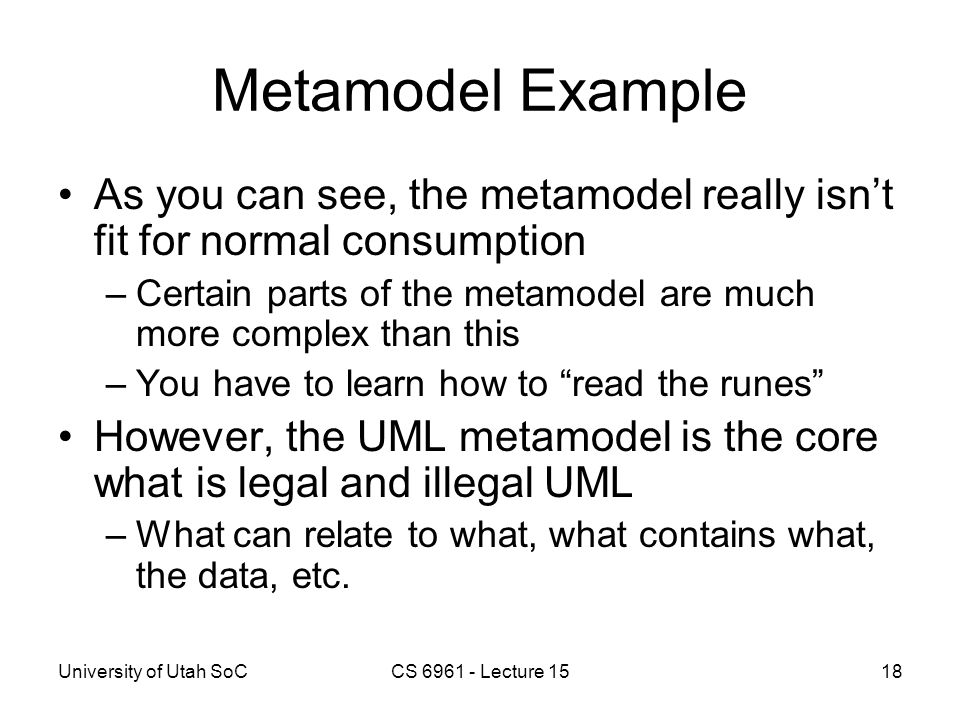 University of Utah SoCCS 6961 - Lecture 1518 Metamodel Example As you can see, the metamodel really isn't fit for normal consumption –Certain parts of