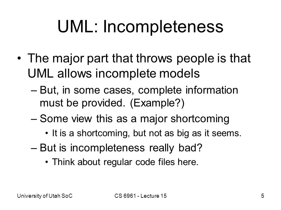 University of Utah SoCCS 6961 - Lecture 155 UML: Incompleteness The major part that throws people is that UML allows incomplete models –But, in some c