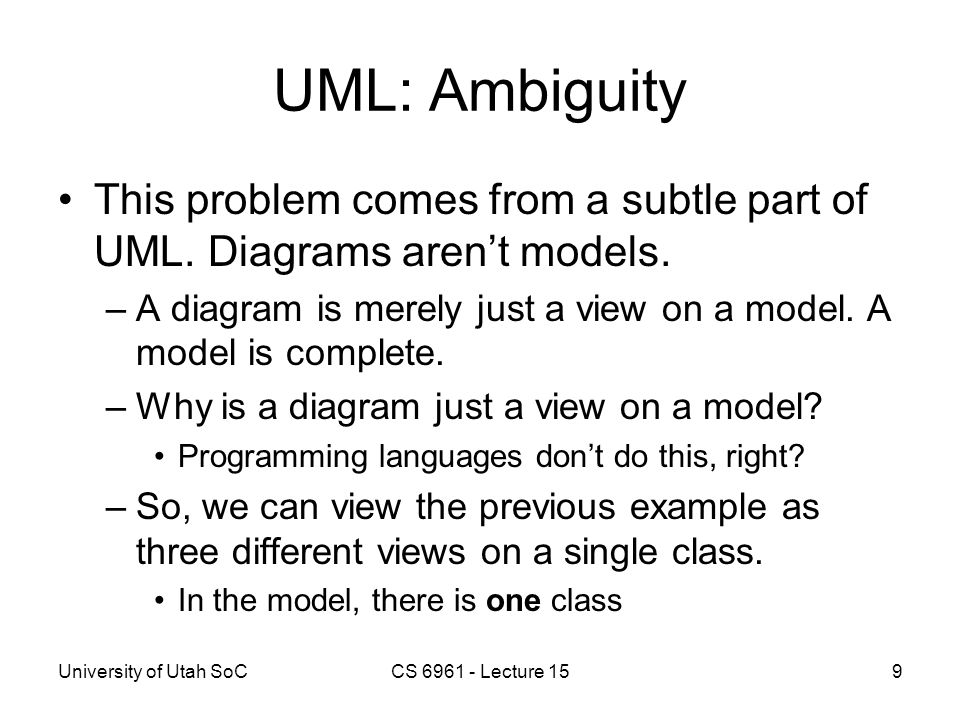 University of Utah SoCCS 6961 - Lecture 159 UML: Ambiguity This problem comes from a subtle part of UML. Diagrams aren't models. –A diagram is merely