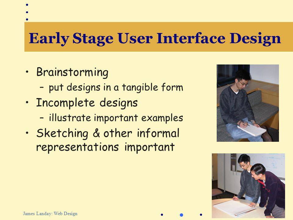 16 James Landay: Web Design Early Stage User Interface Design Brainstorming –put designs in a tangible form Incomplete designs –illustrate important examples Sketching & other informal representations important