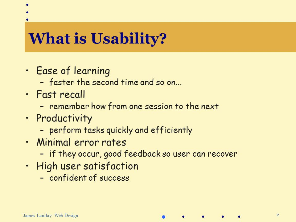 2 James Landay: Web Design What is Usability. Ease of learning –faster the second time and so on...