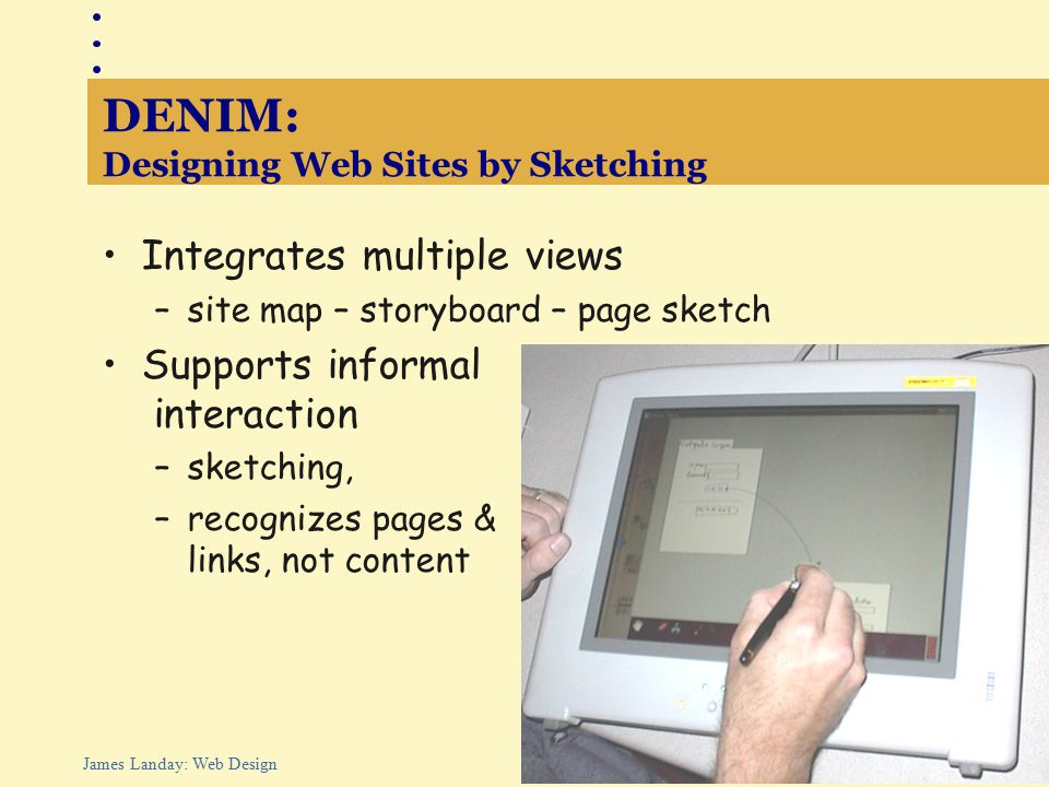 39 James Landay: Web Design DENIM: Designing Web Sites by Sketching Integrates multiple views –site map – storyboard – page sketch Supports informal interaction –sketching, –recognizes pages & links, not content