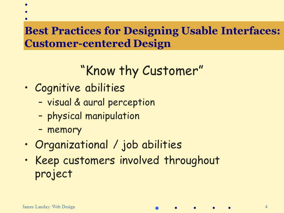 5 James Landay: Web Design Best Practices for Designing Usable Interfaces: Task Analysis & Contextual Inquiry Observe existing work practices Create scenarios of actual use Try-out new ideas before building software ?