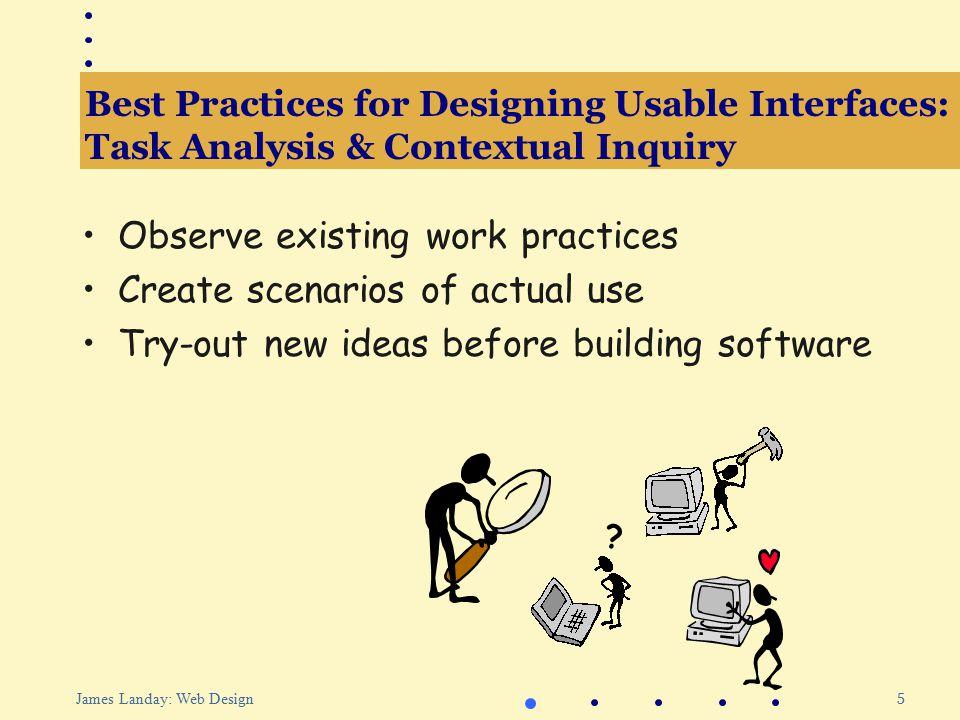 46 James Landay: Web Design Outline Best practices for designing usable interfaces Web site design practice Informal tools for Web site design Evaluating Web interfaces Patterns for Web design