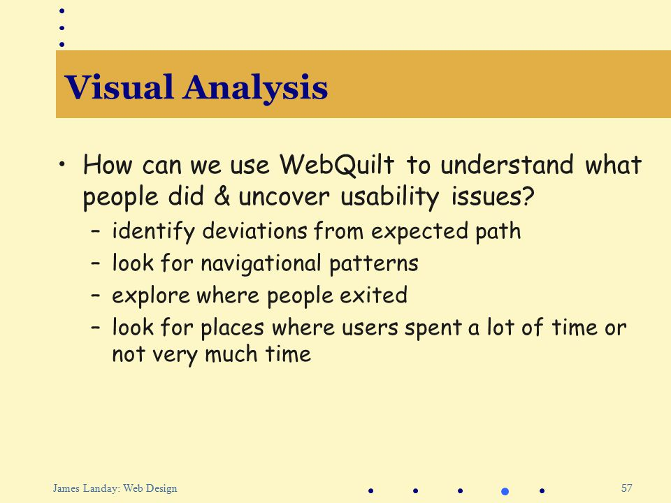 57 James Landay: Web Design Visual Analysis How can we use WebQuilt to understand what people did & uncover usability issues.