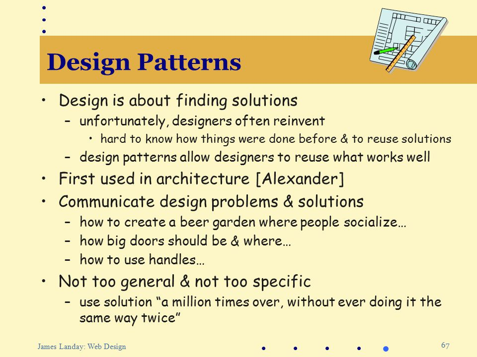 67 James Landay: Web Design Design Patterns Design is about finding solutions –unfortunately, designers often reinvent hard to know how things were done before & to reuse solutions –design patterns allow designers to reuse what works well First used in architecture [Alexander] Communicate design problems & solutions –how to create a beer garden where people socialize… –how big doors should be & where… –how to use handles… Not too general & not too specific –use solution a million times over, without ever doing it the same way twice
