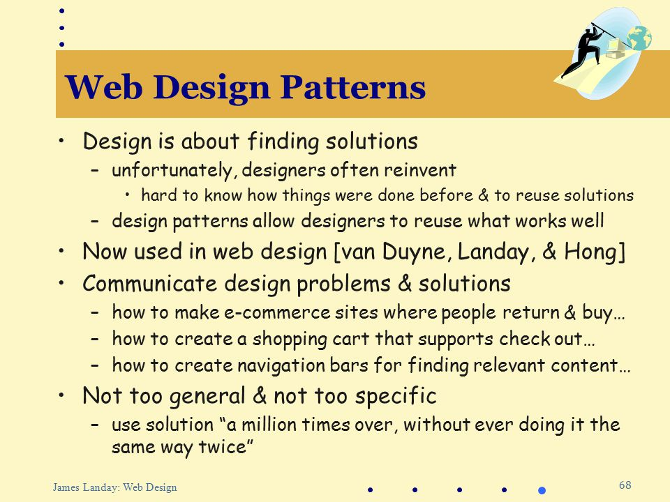 68 James Landay: Web Design Web Design Patterns Design is about finding solutions –unfortunately, designers often reinvent hard to know how things were done before & to reuse solutions –design patterns allow designers to reuse what works well Now used in web design [van Duyne, Landay, & Hong] Communicate design problems & solutions –how to make e-commerce sites where people return & buy… –how to create a shopping cart that supports check out… –how to create navigation bars for finding relevant content… Not too general & not too specific –use solution a million times over, without ever doing it the same way twice