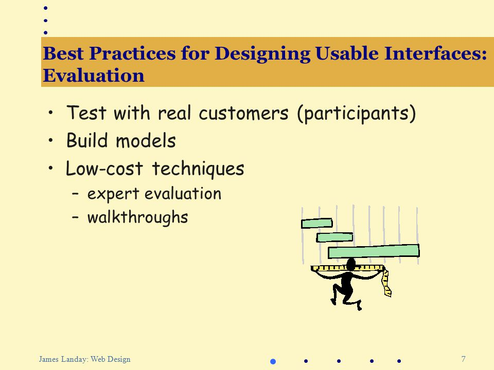 18 James Landay: Web Design Prepare design for handoff *create final deliverable *specifications, guidelines, and prototypes *as much detail as possible Design Process: Production Production Design Refinement Design Exploration Discovery