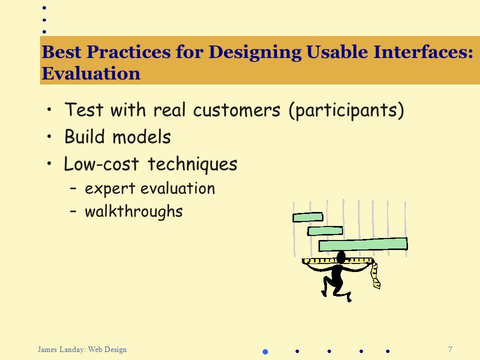8 James Landay: Web Design Outline Best practices for designing usable interfaces Web site design practice Informal tools for Web site design Evaluating Web interfaces Patterns for Web design