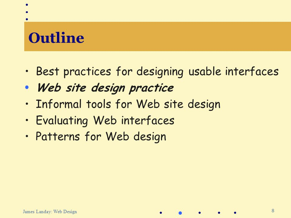8 James Landay: Web Design Outline Best practices for designing usable interfaces Web site design practice Informal tools for Web site design Evaluating Web interfaces Patterns for Web design
