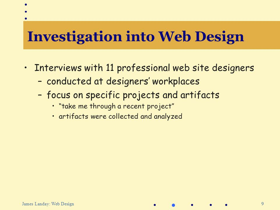 9 James Landay: Web Design Investigation into Web Design Interviews with 11 professional web site designers –conducted at designers' workplaces –focus on specific projects and artifacts take me through a recent project artifacts were collected and analyzed
