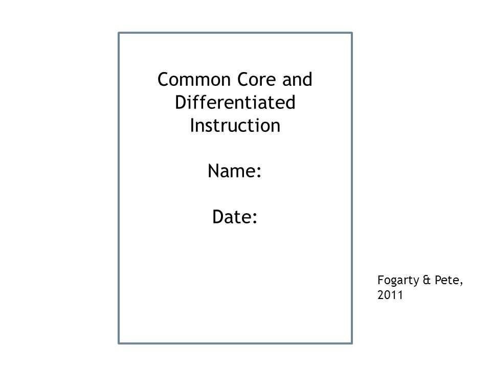 Common Core and Differentiated Instruction Name: Date: Fogarty & Pete, 2011