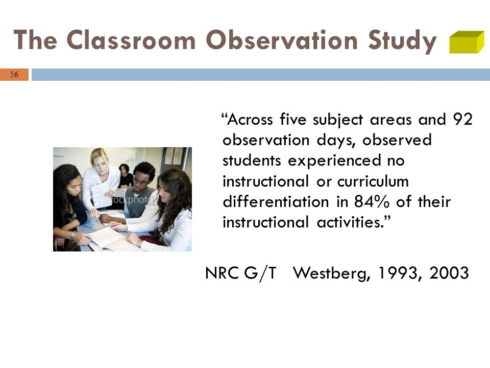 56 The Classroom Observation Study Across five subject areas and 92 observation days, observed students experienced no instructional or curriculum differentiation in 84% of their instructional activities. NRC G/T Westberg, 1993, 2003