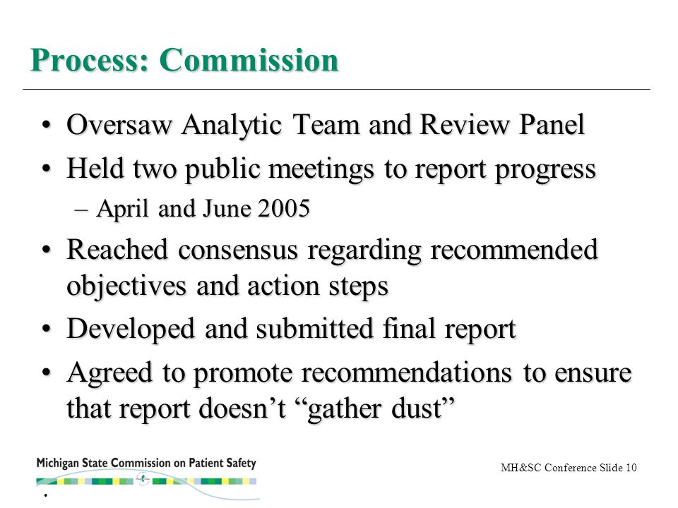 MH&SC Conference Slide 10 Oversaw Analytic Team and Review PanelOversaw Analytic Team and Review Panel Held two public meetings to report progressHeld two public meetings to report progress –April and June 2005 Reached consensus regarding recommended objectives and action stepsReached consensus regarding recommended objectives and action steps Developed and submitted final reportDeveloped and submitted final report Agreed to promote recommendations to ensure that report doesn't gather dust Agreed to promote recommendations to ensure that report doesn't gather dust Process: Commission