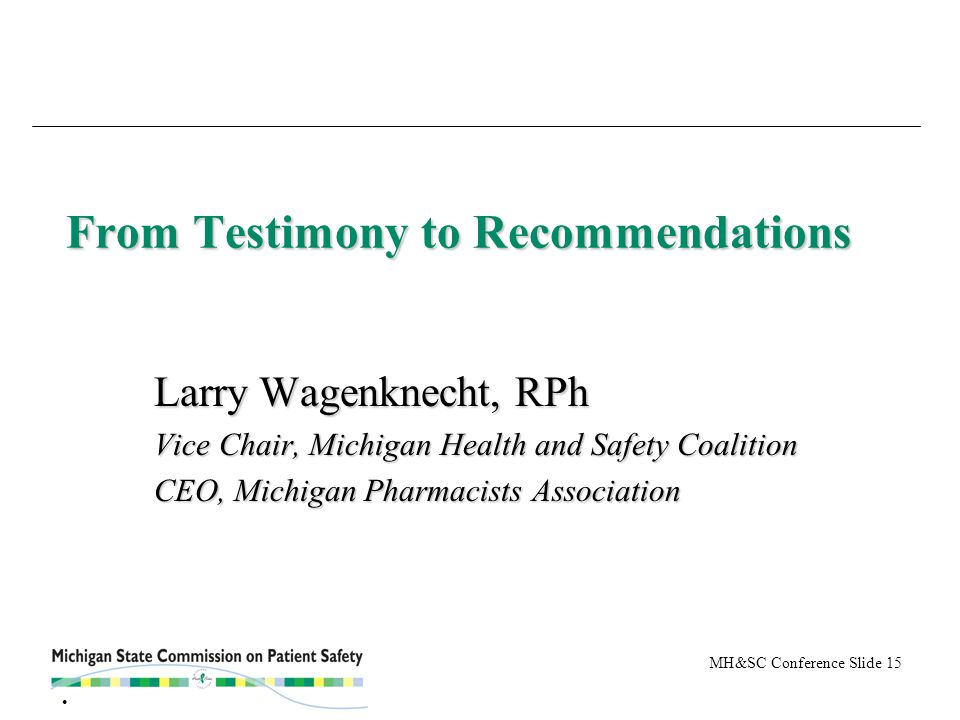 MH&SC Conference Slide 15 From Testimony to Recommendations Larry Wagenknecht, RPh Vice Chair, Michigan Health and Safety Coalition CEO, Michigan Phar