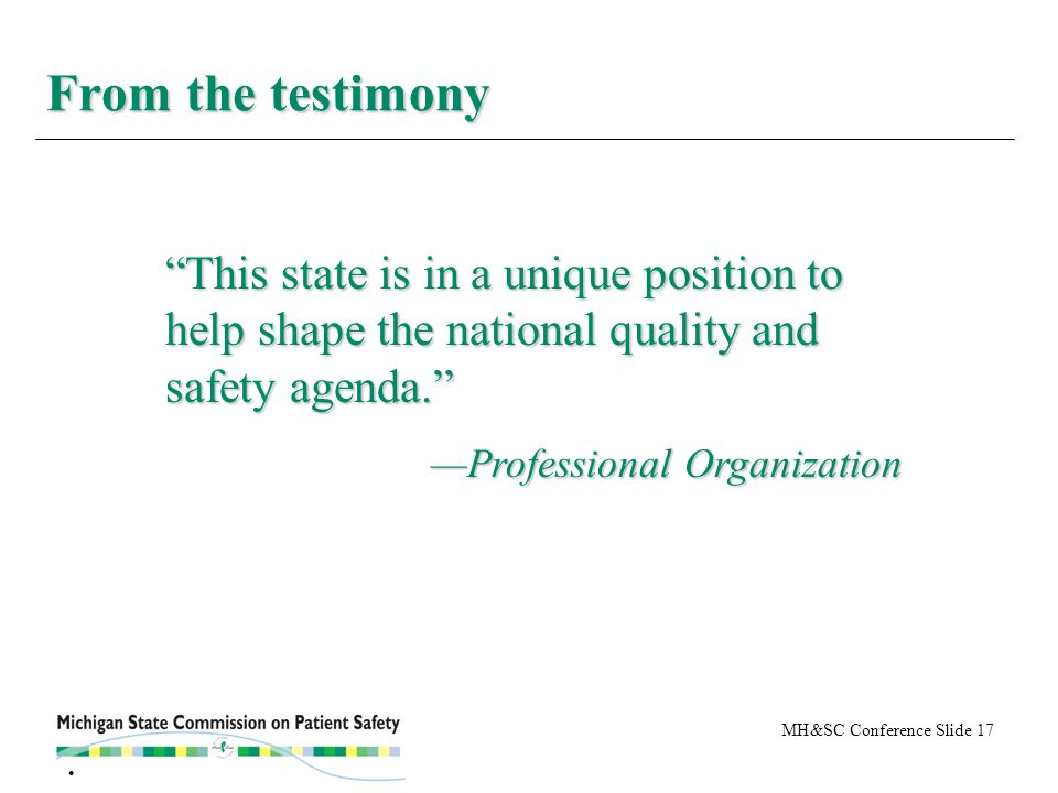 """MH&SC Conference Slide 17 From the testimony """"This state is in a unique position to help shape the national quality and safety agenda."""" —Professional"""