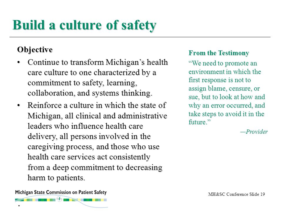 MH&SC Conference Slide 19 Build a culture of safety From the Testimony We need to promote an environment in which the first response is not to assign blame, censure, or sue, but to look at how and why an error occurred, and take steps to avoid it in the future. —Provider Objective Continue to transform Michigan's health care culture to one characterized by a commitment to safety, learning, collaboration, and systems thinking.Continue to transform Michigan's health care culture to one characterized by a commitment to safety, learning, collaboration, and systems thinking.
