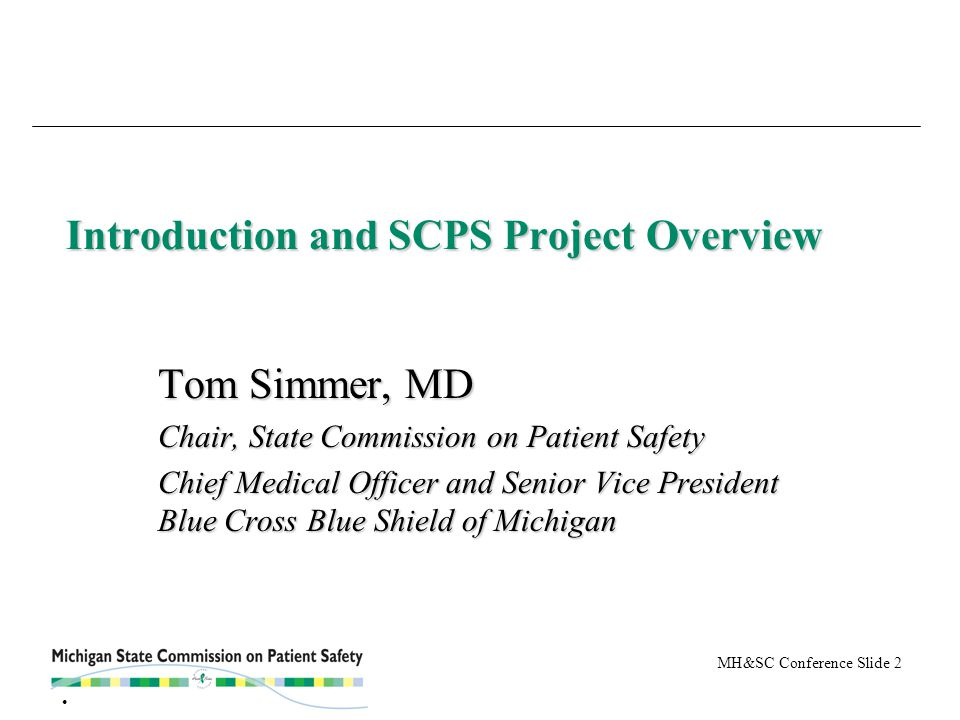 MH&SC Conference Slide 2 Introduction and SCPS Project Overview Tom Simmer, MD Chair, State Commission on Patient Safety Chief Medical Officer and Senior Vice President Blue Cross Blue Shield of Michigan