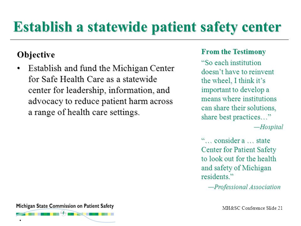 MH&SC Conference Slide 21 Establish a statewide patient safety center Objective Establish and fund the Michigan Center for Safe Health Care as a statewide center for leadership, information, and advocacy to reduce patient harm across a range of health care settings.Establish and fund the Michigan Center for Safe Health Care as a statewide center for leadership, information, and advocacy to reduce patient harm across a range of health care settings.