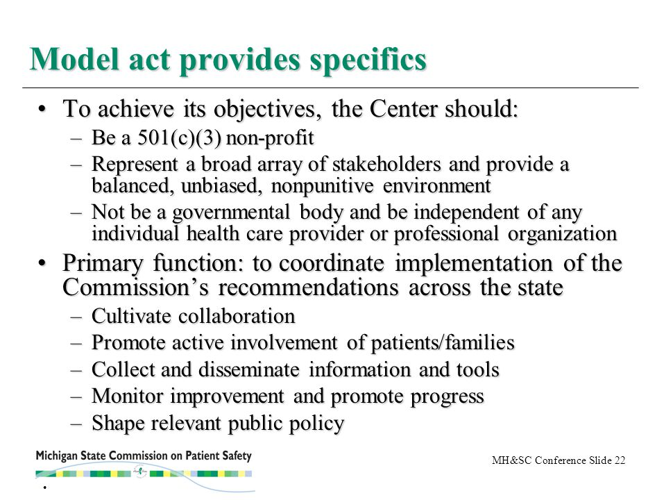 MH&SC Conference Slide 22 To achieve its objectives, the Center should:To achieve its objectives, the Center should: –Be a 501(c)(3) non-profit –Represent a broad array of stakeholders and provide a balanced, unbiased, nonpunitive environment –Not be a governmental body and be independent of any individual health care provider or professional organization Primary function: to coordinate implementation of the Commission's recommendations across the statePrimary function: to coordinate implementation of the Commission's recommendations across the state –Cultivate collaboration –Promote active involvement of patients/families –Collect and disseminate information and tools –Monitor improvement and promote progress –Shape relevant public policy Model act provides specifics