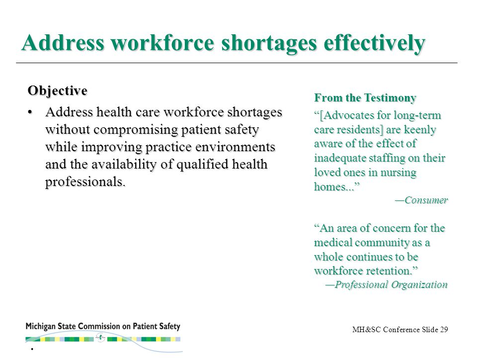 MH&SC Conference Slide 29 Address workforce shortages effectively Objective Address health care workforce shortages without compromising patient safety while improving practice environments and the availability of qualified health professionals.Address health care workforce shortages without compromising patient safety while improving practice environments and the availability of qualified health professionals.