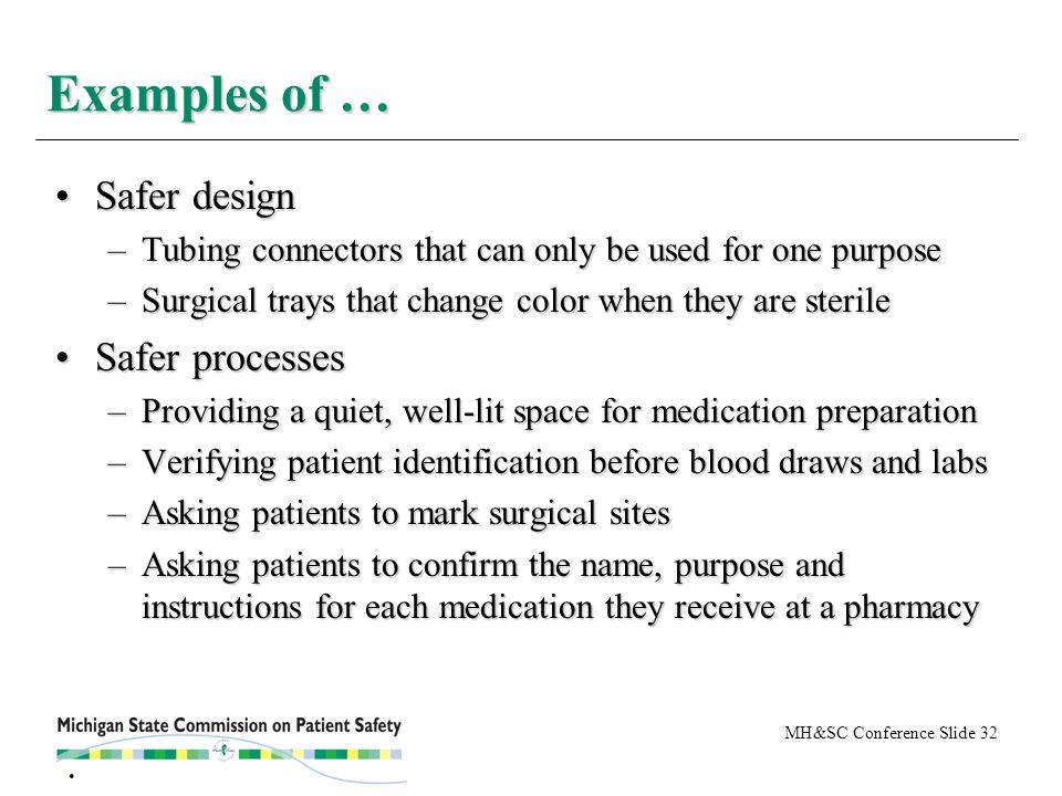 MH&SC Conference Slide 32 Safer designSafer design –Tubing connectors that can only be used for one purpose –Surgical trays that change color when they are sterile Safer processesSafer processes –Providing a quiet, well-lit space for medication preparation –Verifying patient identification before blood draws and labs –Asking patients to mark surgical sites –Asking patients to confirm the name, purpose and instructions for each medication they receive at a pharmacy Examples of …