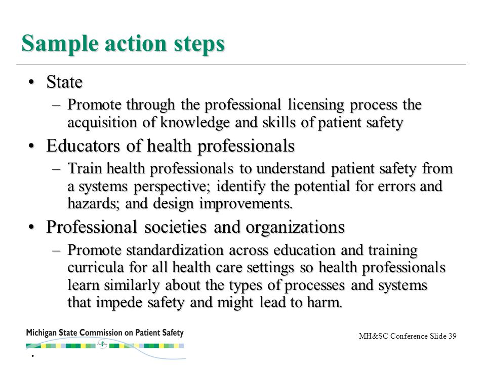 MH&SC Conference Slide 39 StateState –Promote through the professional licensing process the acquisition of knowledge and skills of patient safety Educators of health professionalsEducators of health professionals –Train health professionals to understand patient safety from a systems perspective; identify the potential for errors and hazards; and design improvements.